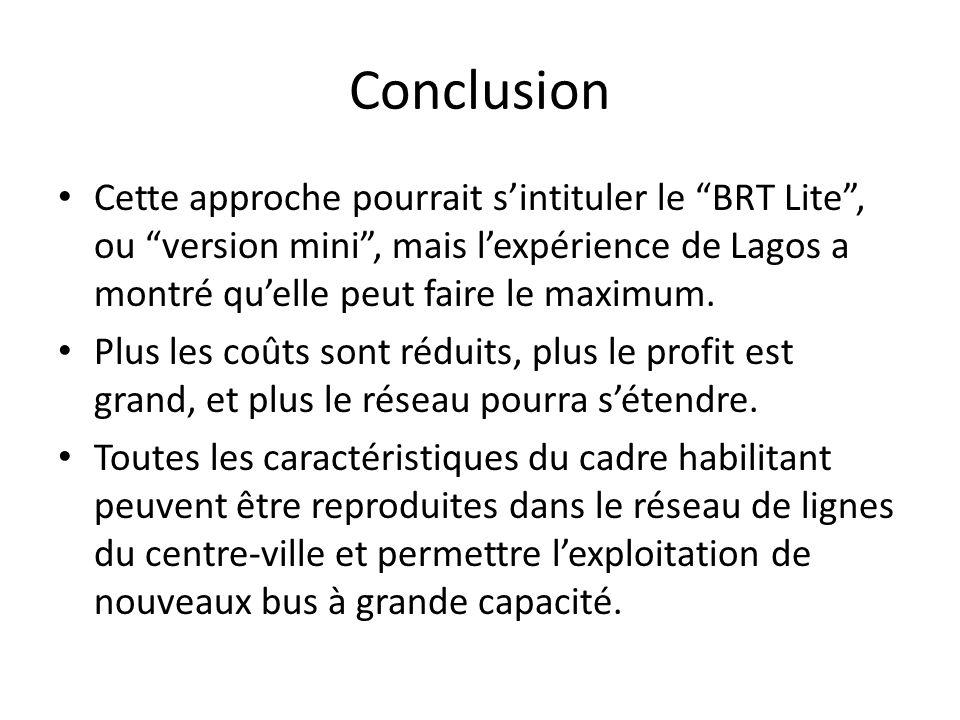 Conclusion Cette approche pourrait s'intituler le BRT Lite , ou version mini , mais l'expérience de Lagos a montré qu'elle peut faire le maximum.