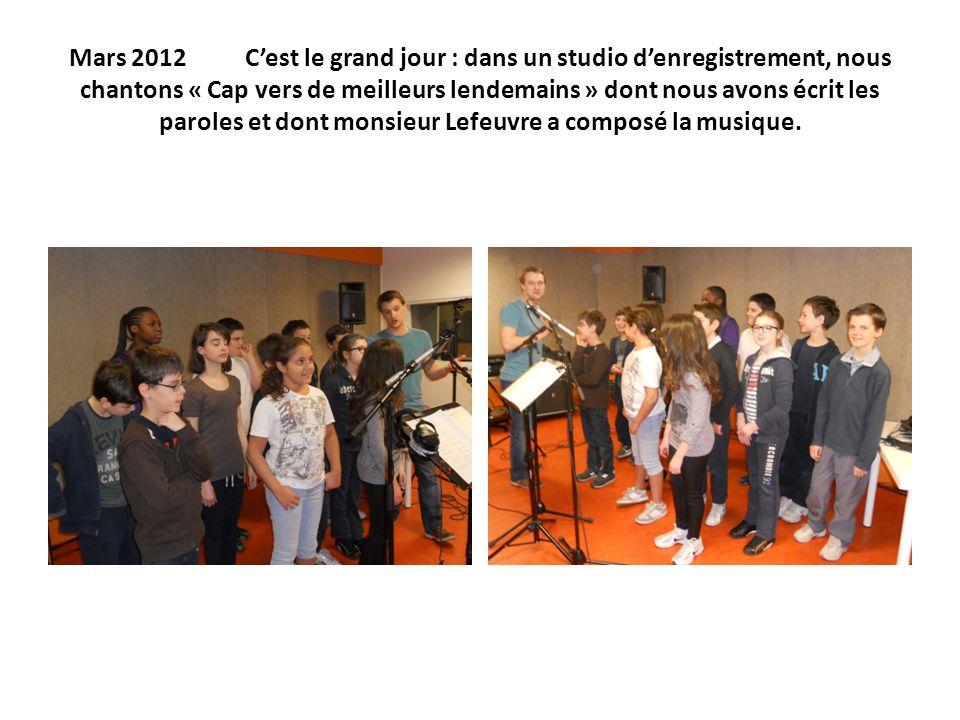 Mars 2012 C'est le grand jour : dans un studio d'enregistrement, nous chantons « Cap vers de meilleurs lendemains » dont nous avons écrit les paroles et dont monsieur Lefeuvre a composé la musique.