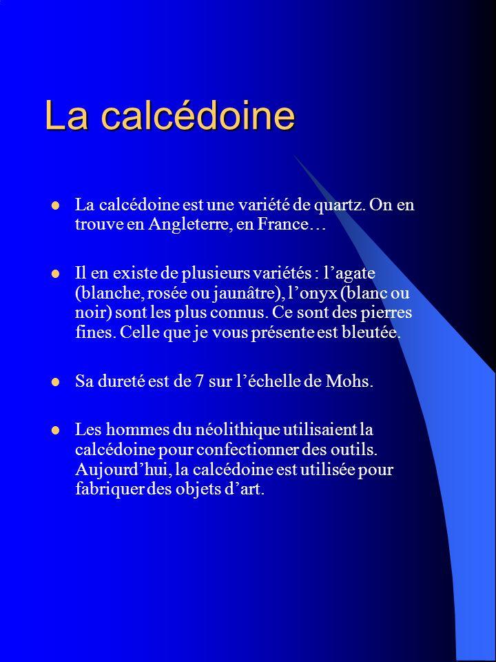La calcédoine La calcédoine est une variété de quartz. On en trouve en Angleterre, en France…