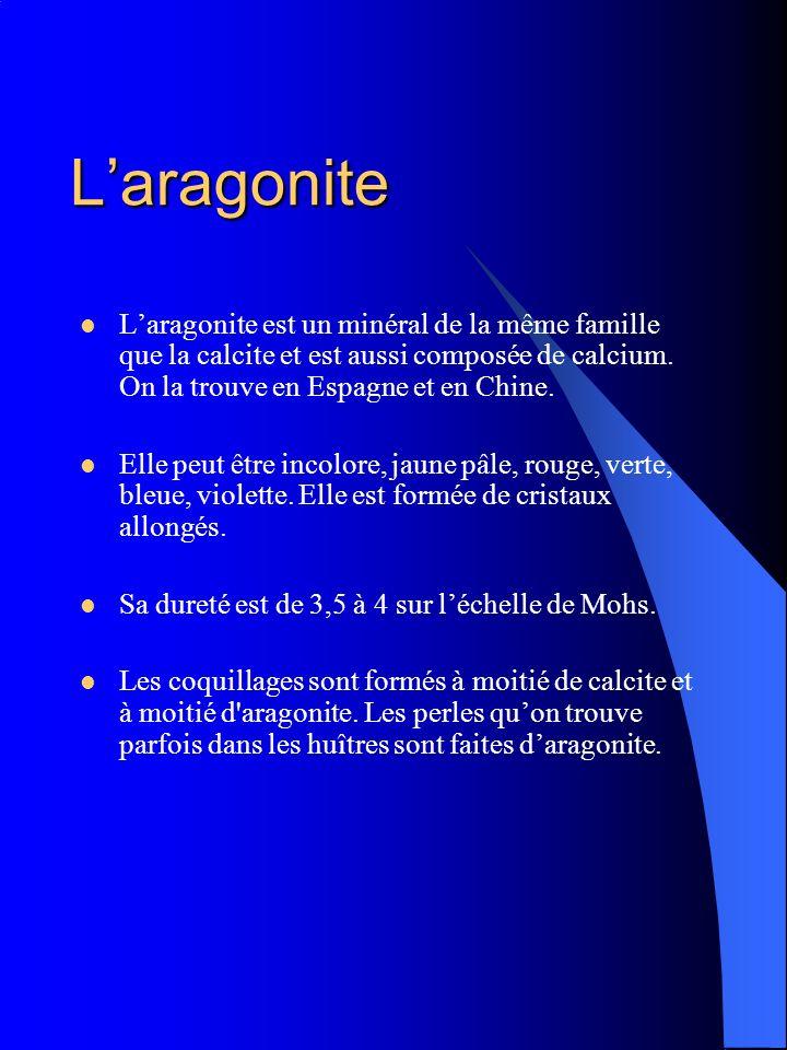 L'aragonite L'aragonite est un minéral de la même famille que la calcite et est aussi composée de calcium. On la trouve en Espagne et en Chine.