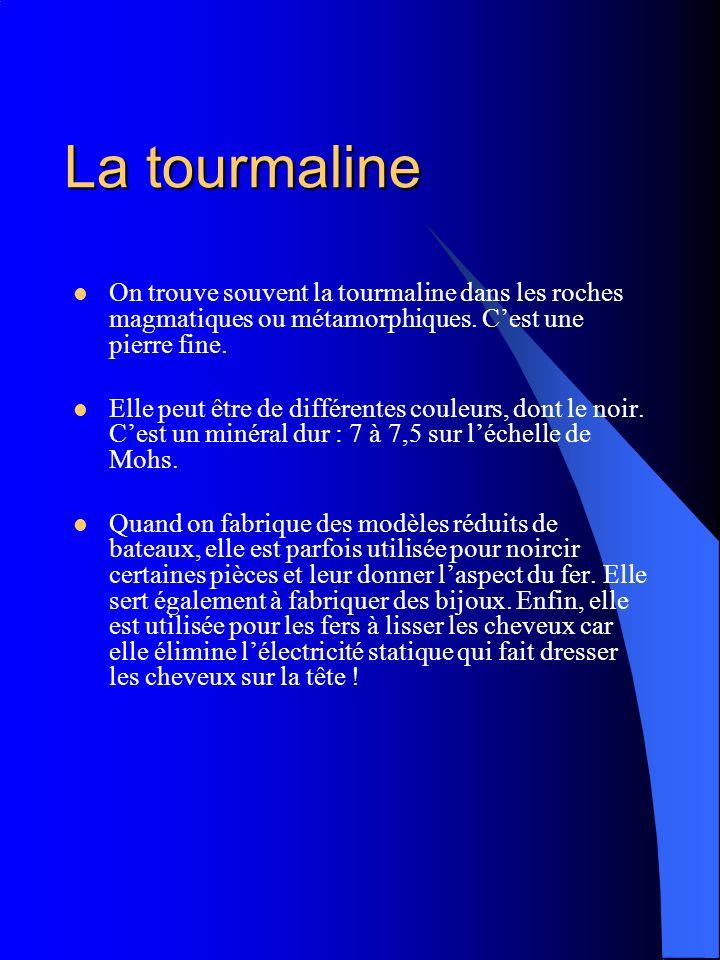 La tourmaline On trouve souvent la tourmaline dans les roches magmatiques ou métamorphiques. C'est une pierre fine.