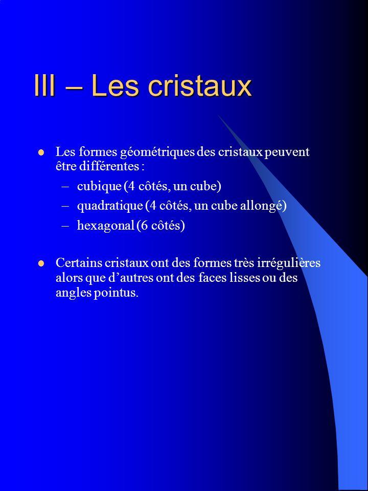 III – Les cristaux Les formes géométriques des cristaux peuvent être différentes : cubique (4 côtés, un cube)