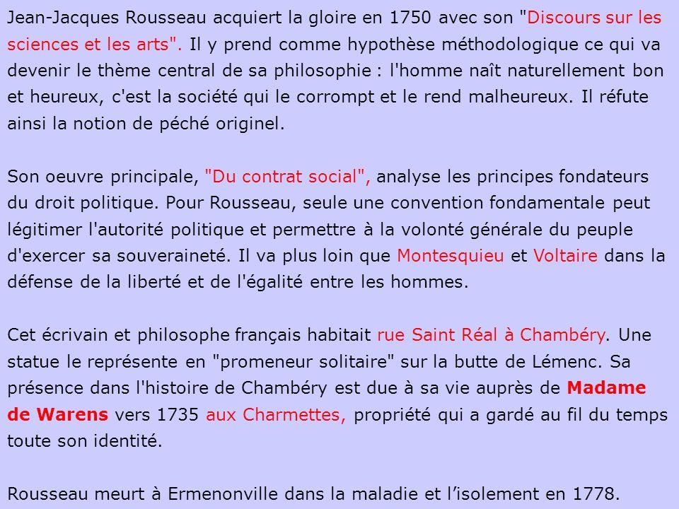 Jean-Jacques Rousseau acquiert la gloire en 1750 avec son Discours sur les sciences et les arts . Il y prend comme hypothèse méthodologique ce qui va devenir le thème central de sa philosophie : l homme naît naturellement bon et heureux, c est la société qui le corrompt et le rend malheureux. Il réfute ainsi la notion de péché originel.