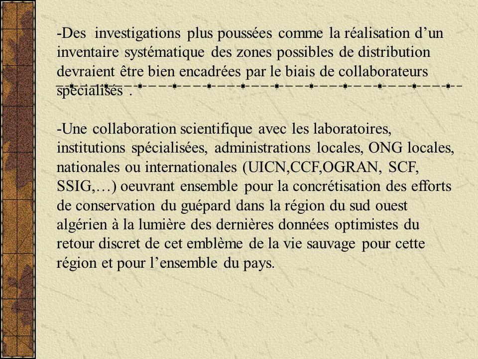 -Des investigations plus poussées comme la réalisation d'un inventaire systématique des zones possibles de distribution devraient être bien encadrées par le biais de collaborateurs specialisés .