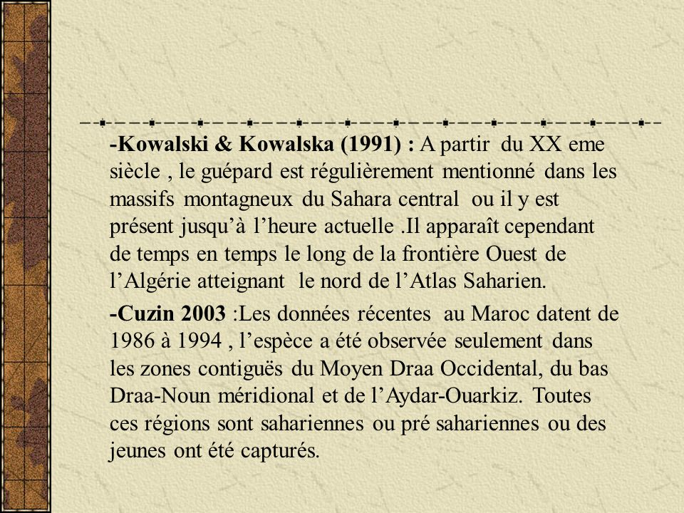 -Kowalski & Kowalska (1991) : A partir du XX eme siècle , le guépard est régulièrement mentionné dans les massifs montagneux du Sahara central ou il y est présent jusqu'à l'heure actuelle .Il apparaît cependant de temps en temps le long de la frontière Ouest de l'Algérie atteignant le nord de l'Atlas Saharien.