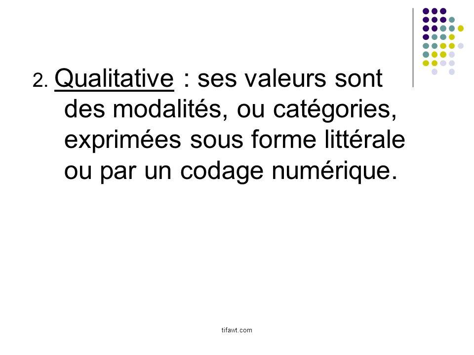 2. Qualitative : ses valeurs sont des modalités, ou catégories, exprimées sous forme littérale ou par un codage numérique.