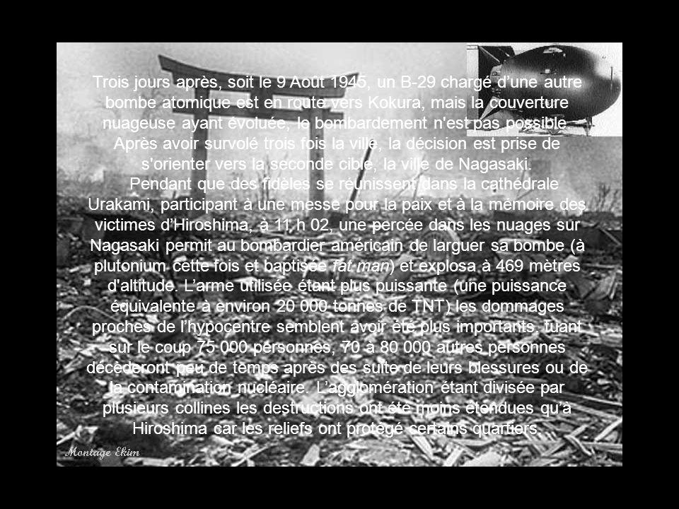 Trois jours après, soit le 9 Août 1945, un B-29 chargé d'une autre bombe atomique est en route vers Kokura, mais la couverture nuageuse ayant évoluée, le bombardement n est pas possible. Après avoir survolé trois fois la ville, la décision est prise de s orienter vers la seconde cible, la ville de Nagasaki.