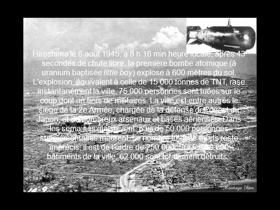 Hiroshima le 6 août 1945, à 8 h 16 min heure locale, après 43 secondes de chute libre, la première bombe atomique (à uranium baptisée little boy) explose à 600 mètres du sol.