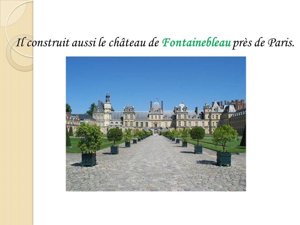 Il construit aussi le château de Fontainebleau près de Paris.