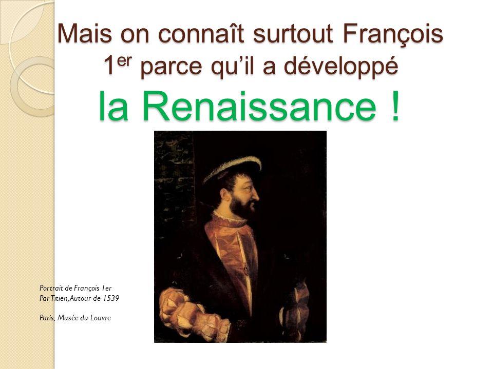 Mais on connaît surtout François 1er parce qu'il a développé la Renaissance !