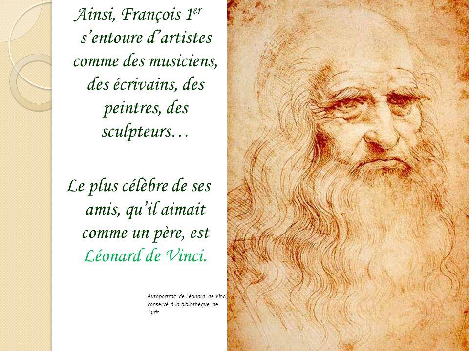 Ainsi, François 1er s'entoure d'artistes comme des musiciens, des écrivains, des peintres, des sculpteurs… Le plus célèbre de ses amis, qu'il aimait comme un père, est Léonard de Vinci.