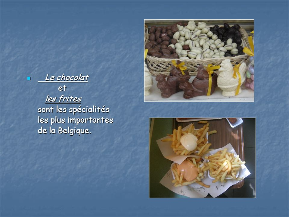 Le chocolat et les frites sont les spécialités les plus importantes de la Belgique.