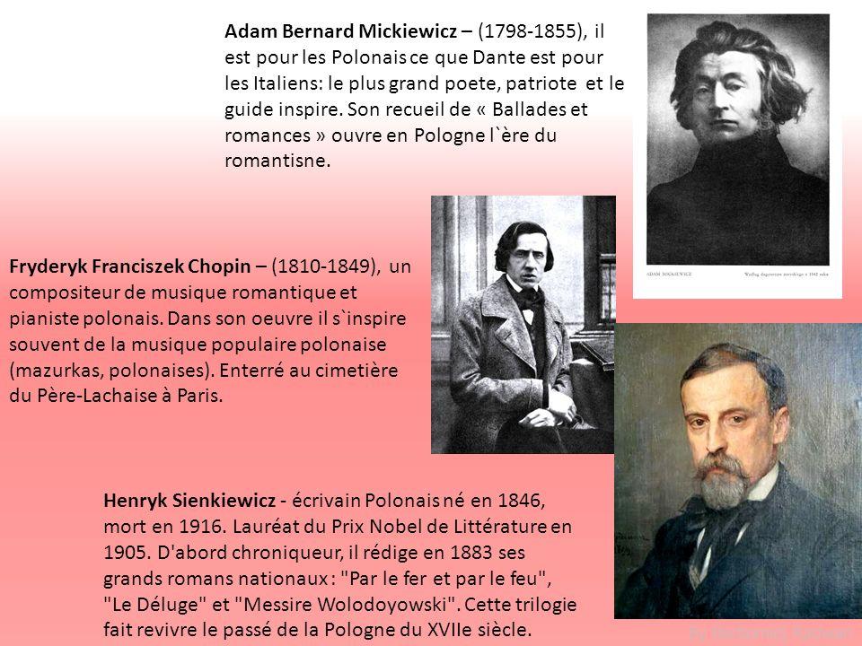 Adam Bernard Mickiewicz – (1798-1855), il est pour les Polonais ce que Dante est pour les Italiens: le plus grand poete, patriote et le guide inspire. Son recueil de « Ballades et romances » ouvre en Pologne l`ère du romantisne.