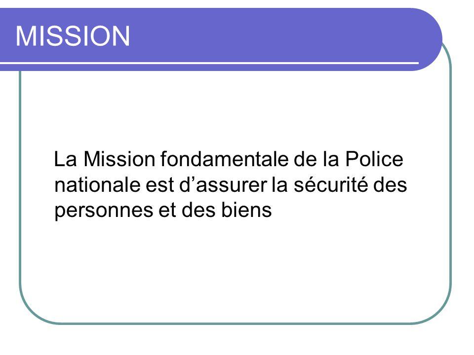 MISSION La Mission fondamentale de la Police nationale est d'assurer la sécurité des personnes et des biens.