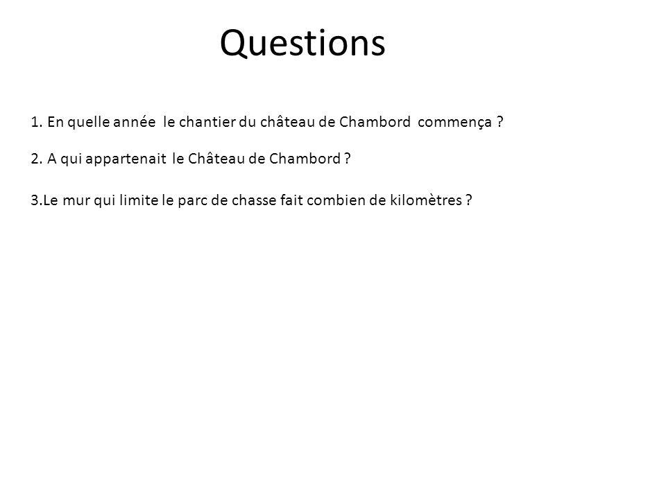 Questions 1. En quelle année le chantier du château de Chambord commença 2. A qui appartenait le Château de Chambord