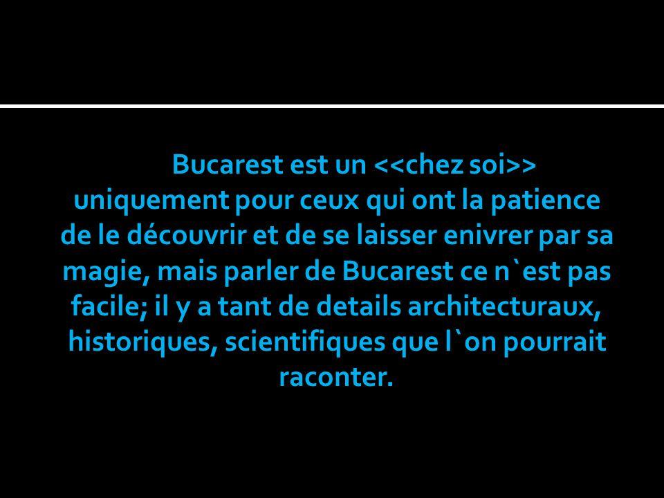 Bucarest est un <<chez soi>> uniquement pour ceux qui ont la patience de le découvrir et de se laisser enivrer par sa magie, mais parler de Bucarest ce n`est pas facile; il y a tant de details architecturaux, historiques, scientifiques que l`on pourrait raconter.