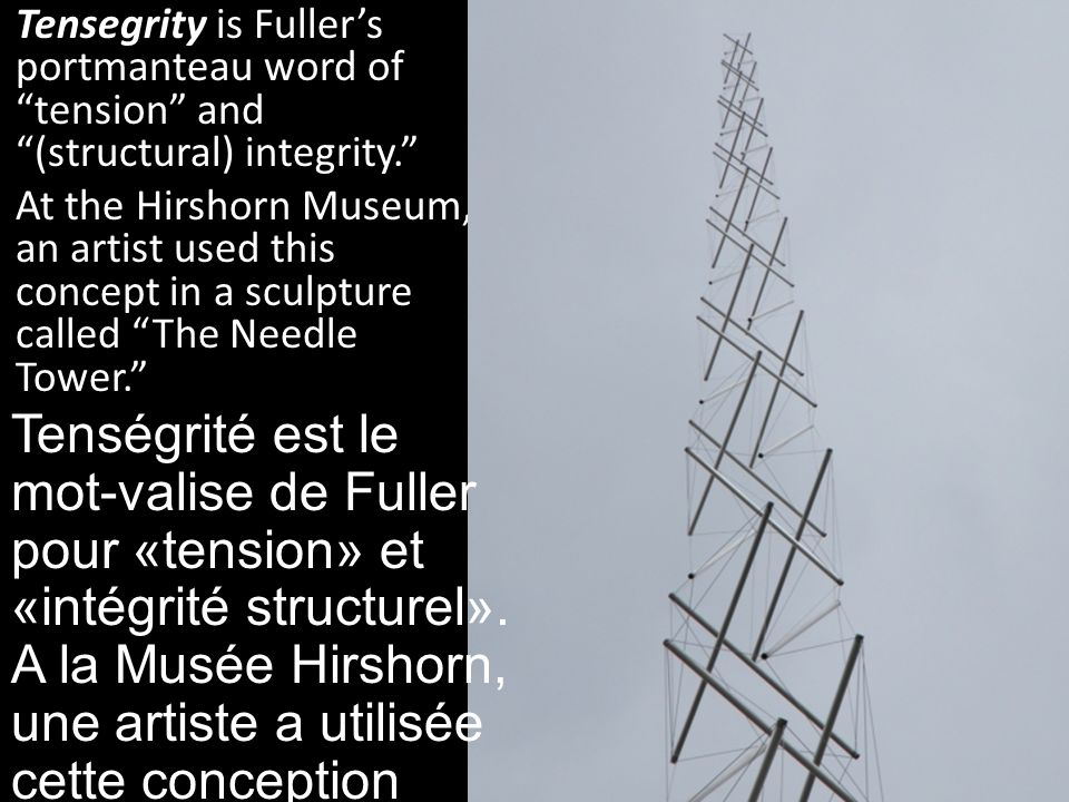 Tensegrity is Fuller's portmanteau word of tension and (structural) integrity.