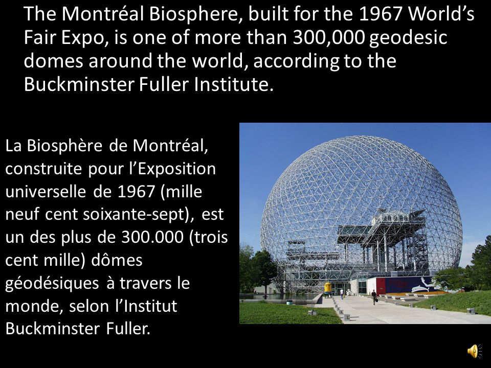 The Montréal Biosphere, built for the 1967 World's Fair Expo, is one of more than 300,000 geodesic domes around the world, according to the Buckminster Fuller Institute.
