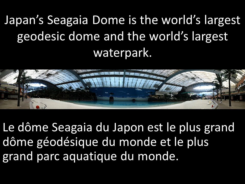 Japan's Seagaia Dome is the world's largest geodesic dome and the world's largest waterpark.