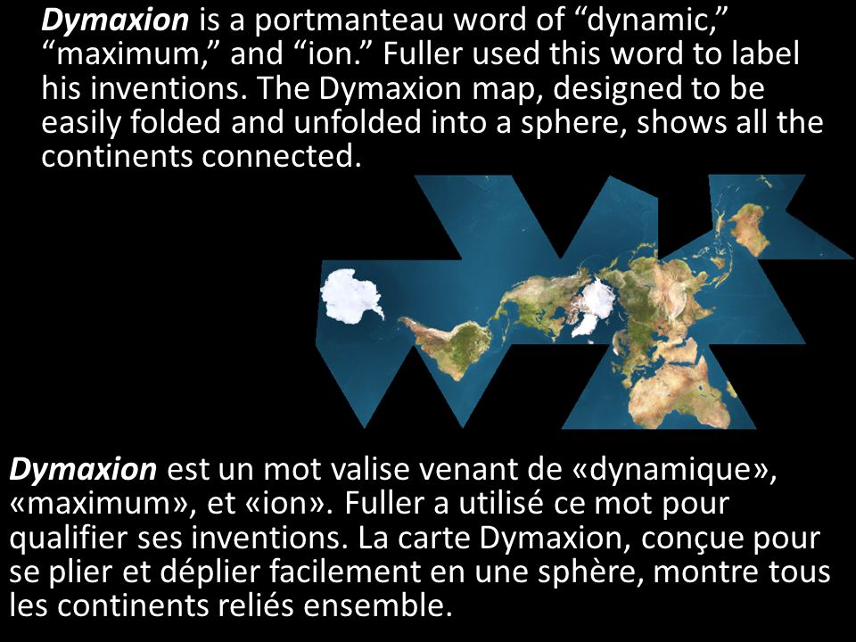 Dymaxion is a portmanteau word of dynamic, maximum, and ion