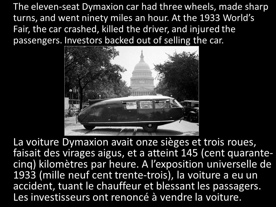The eleven-seat Dymaxion car had three wheels, made sharp turns, and went ninety miles an hour. At the 1933 World's Fair, the car crashed, killed the driver, and injured the passengers. Investors backed out of selling the car.
