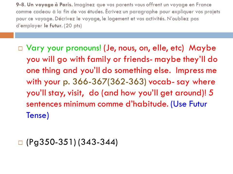 9-8. Un voyage à Paris. Imaginez que vos parents vous offrent un voyage en France comme cadeau à la fin de vos études. Écrivez un paragraphe pour expliquer vos projets pour ce voyage. Décrivez le voyage, le logement et vos activités. N'oubliez pas d'employer le futur. (20 pts)