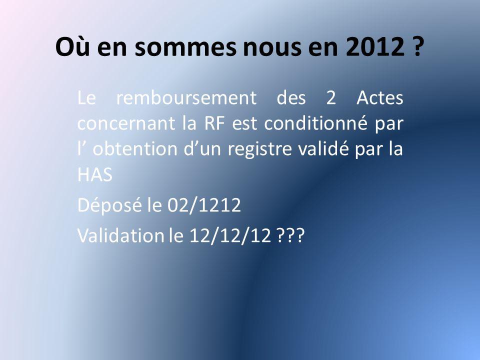 Où en sommes nous en 2012 Le remboursement des 2 Actes concernant la RF est conditionné par l' obtention d'un registre validé par la HAS.