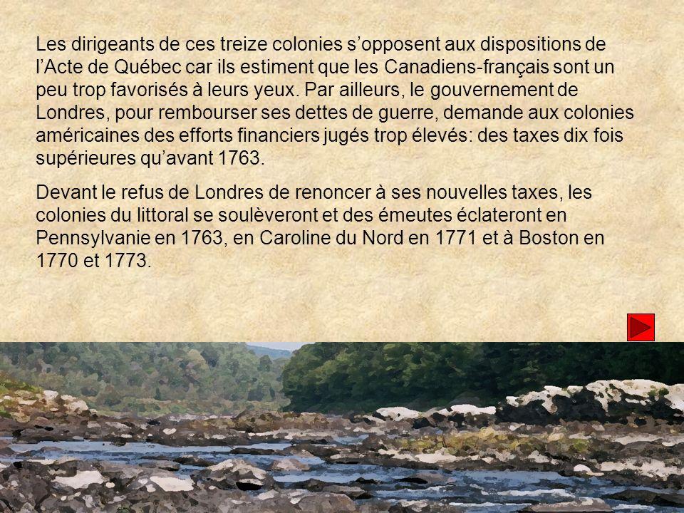 Les dirigeants de ces treize colonies s'opposent aux dispositions de l'Acte de Québec car ils estiment que les Canadiens-français sont un peu trop favorisés à leurs yeux. Par ailleurs, le gouvernement de Londres, pour rembourser ses dettes de guerre, demande aux colonies américaines des efforts financiers jugés trop élevés: des taxes dix fois supérieures qu'avant 1763.
