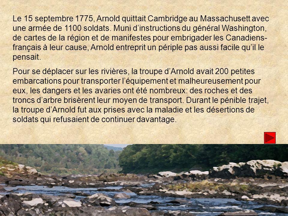 Le 15 septembre 1775, Arnold quittait Cambridge au Massachusett avec une armée de 1100 soldats. Muni d'instructions du général Washington, de cartes de la région et de manifestes pour embrigader les Canadiens-français à leur cause, Arnold entreprit un périple pas aussi facile qu'il le pensait.