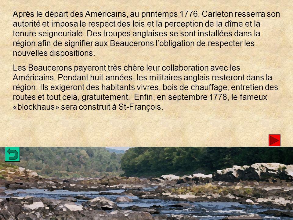 Après le départ des Américains, au printemps 1776, Carleton resserra son autorité et imposa le respect des lois et la perception de la dîme et la tenure seigneuriale. Des troupes anglaises se sont installées dans la région afin de signifier aux Beaucerons l'obligation de respecter les nouvelles dispositions.