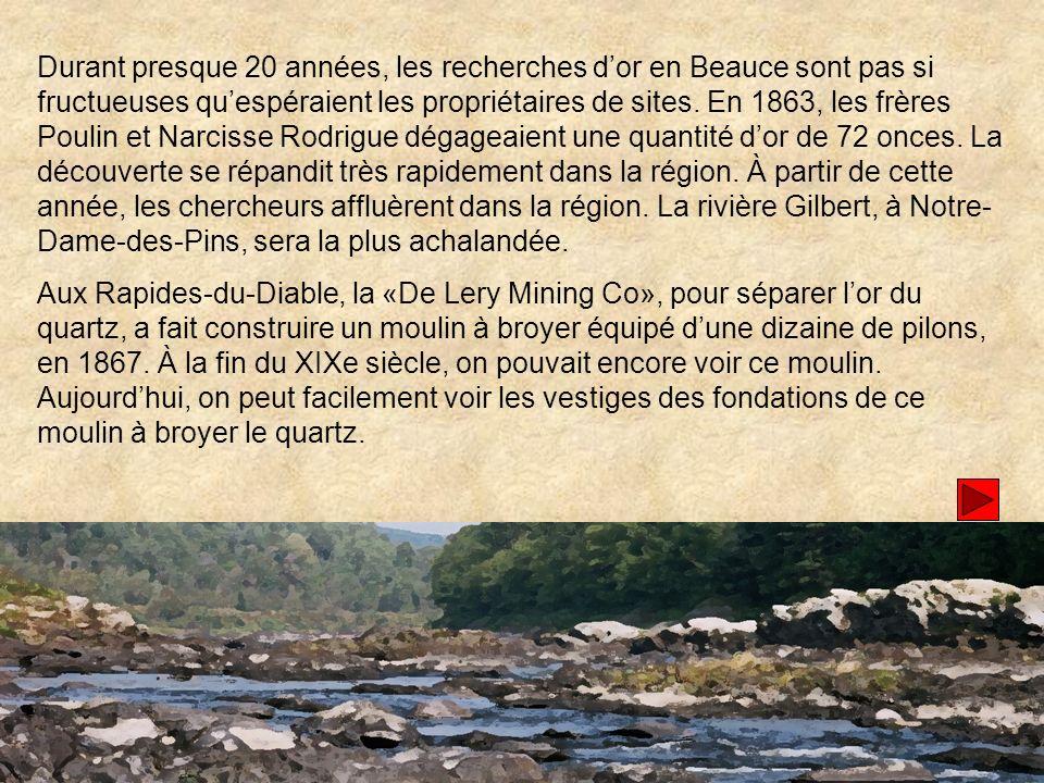 Durant presque 20 années, les recherches d'or en Beauce sont pas si fructueuses qu'espéraient les propriétaires de sites. En 1863, les frères Poulin et Narcisse Rodrigue dégageaient une quantité d'or de 72 onces. La découverte se répandit très rapidement dans la région. À partir de cette année, les chercheurs affluèrent dans la région. La rivière Gilbert, à Notre-Dame-des-Pins, sera la plus achalandée.