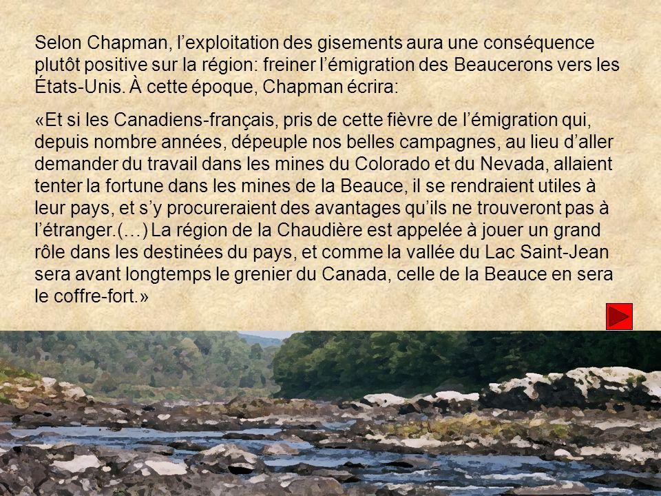 Selon Chapman, l'exploitation des gisements aura une conséquence plutôt positive sur la région: freiner l'émigration des Beaucerons vers les États-Unis. À cette époque, Chapman écrira: