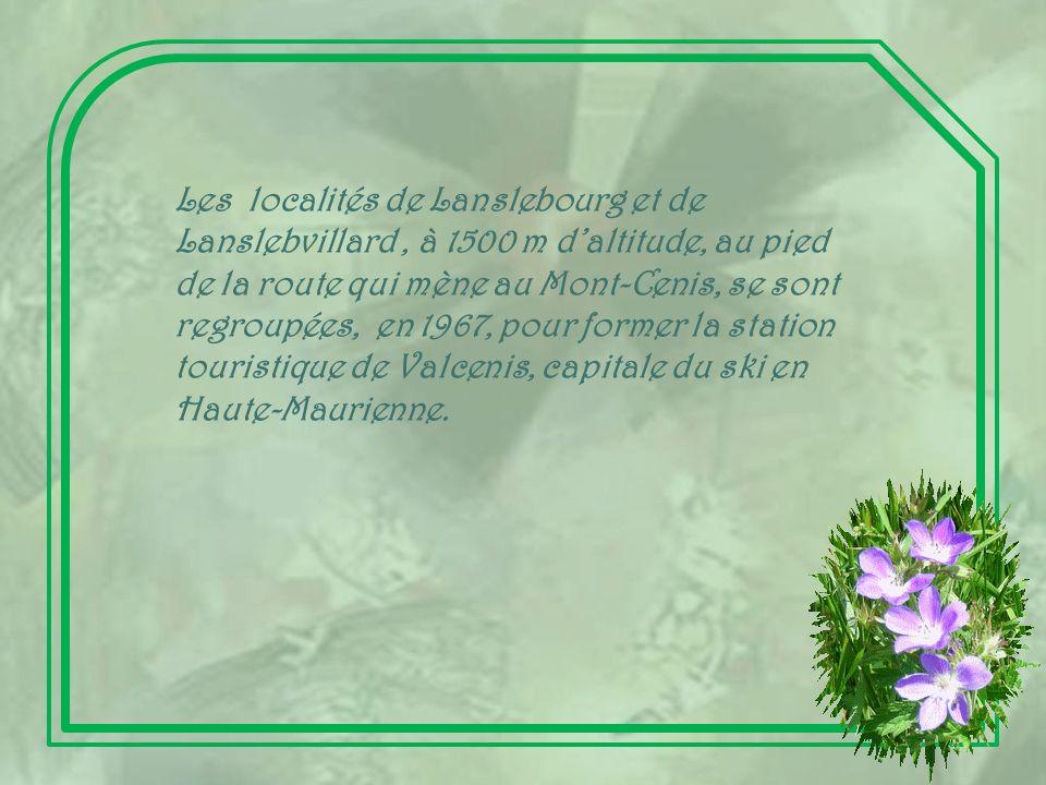 Les localités de Lanslebourg et de Lanslebvillard , à 1500 m d'altitude, au pied de la route qui mène au Mont-Cenis, se sont regroupées, en 1967, pour former la station touristique de Valcenis, capitale du ski en Haute-Maurienne.