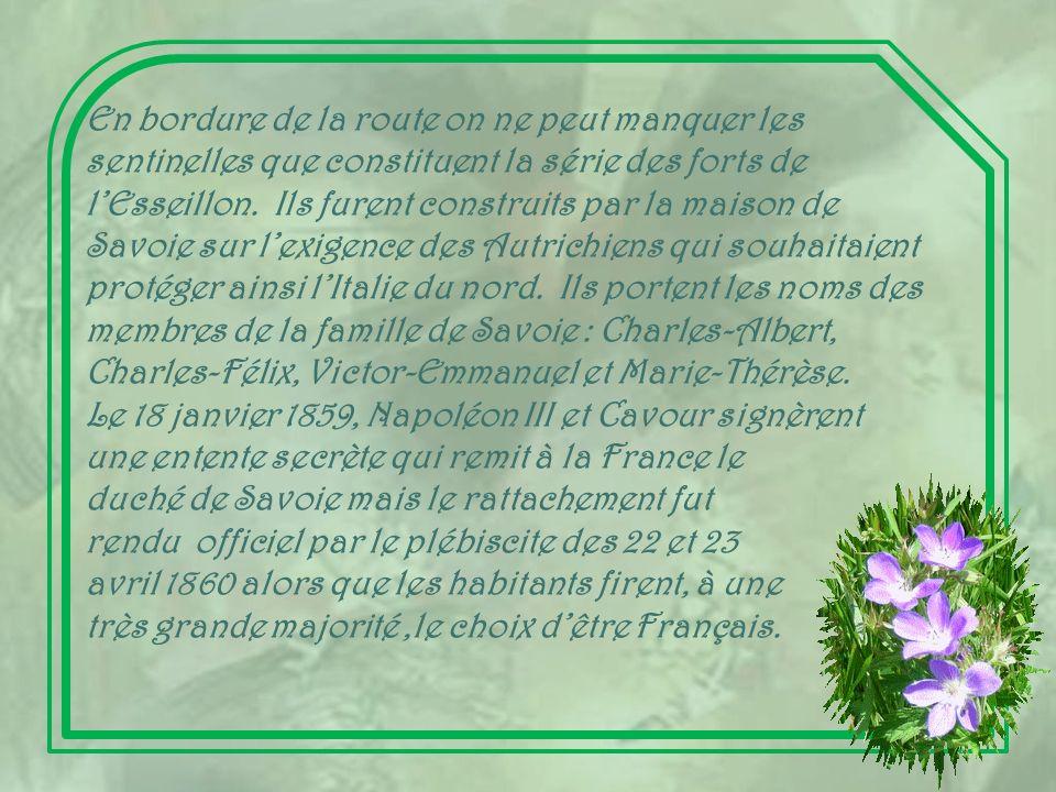 En bordure de la route on ne peut manquer les sentinelles que constituent la série des forts de l'Esseillon. Ils furent construits par la maison de Savoie sur l'exigence des Autrichiens qui souhaitaient protéger ainsi l'Italie du nord. Ils portent les noms des membres de la famille de Savoie : Charles-Albert, Charles-Félix, Victor-Emmanuel et Marie-Thérèse.