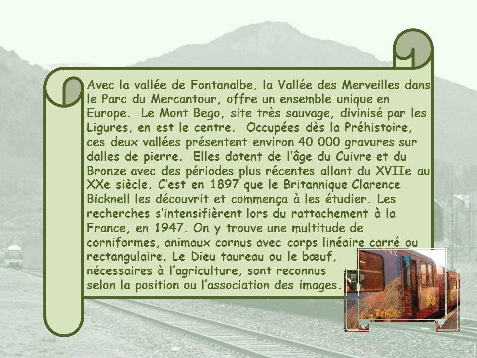 Avec la vallée de Fontanalbe, la Vallée des Merveilles dans le Parc du Mercantour, offre un ensemble unique en Europe. Le Mont Bego, site très sauvage, divinisé par les Ligures, en est le centre. Occupées dès la Préhistoire, ces deux vallées présentent environ 40 000 gravures sur dalles de pierre. Elles datent de l'âge du Cuivre et du Bronze avec des périodes plus récentes allant du XVIIe au XXe siècle. C'est en 1897 que le Britannique Clarence Bicknell les découvrit et commença à les étudier. Les recherches s'intensifièrent lors du rattachement à la France, en 1947. On y trouve une multitude de corniformes, animaux cornus avec corps linéaire carré ou rectangulaire. Le Dieu taureau ou le bœuf,