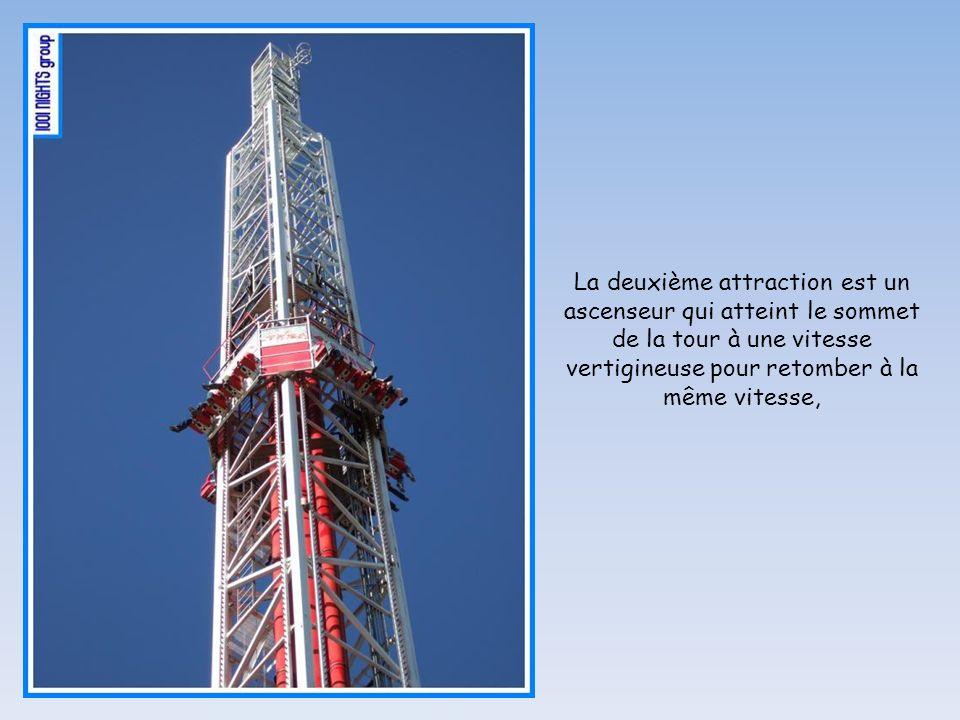 La deuxième attraction est un ascenseur qui atteint le sommet de la tour à une vitesse vertigineuse pour retomber à la même vitesse,