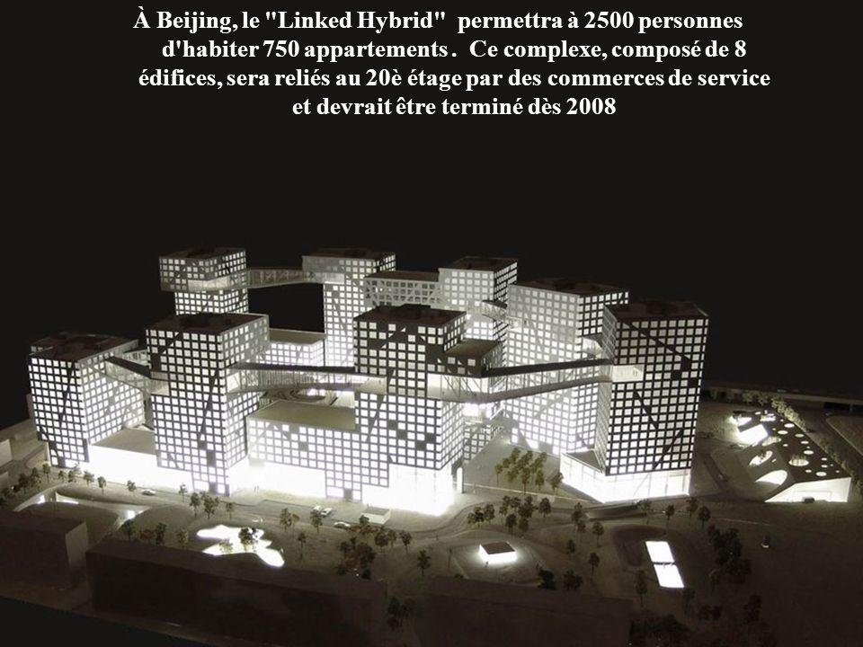 À Beijing, le Linked Hybrid permettra à 2500 personnes d habiter 750 appartements . Ce complexe, composé de 8 édifices, sera reliés au 20è étage par des commerces de service et devrait être terminé dès 2008