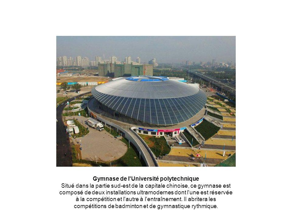 Gymnase de l Université polytechnique Situé dans la partie sud-est de la capitale chinoise, ce gymnase est composé de deux installations ultramodernes dont l une est réservée à la compétition et l autre à l entraînement.