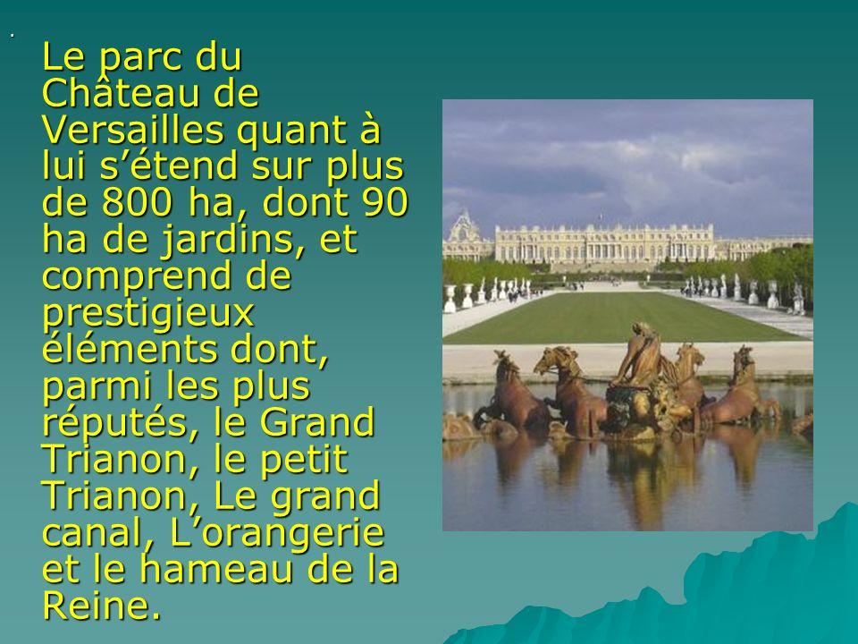 . Le parc du Château de Versailles quant à lui s'étend sur plus de 800 ha, dont 90 ha de jardins, et comprend de prestigieux éléments dont, parmi les plus réputés, le Grand Trianon, le petit Trianon, Le grand canal, L'orangerie et le hameau de la Reine.