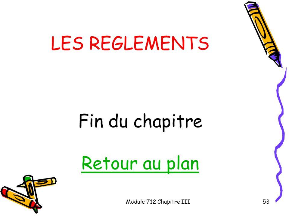 LES REGLEMENTS Fin du chapitre Retour au plan Module 712 Chapitre III