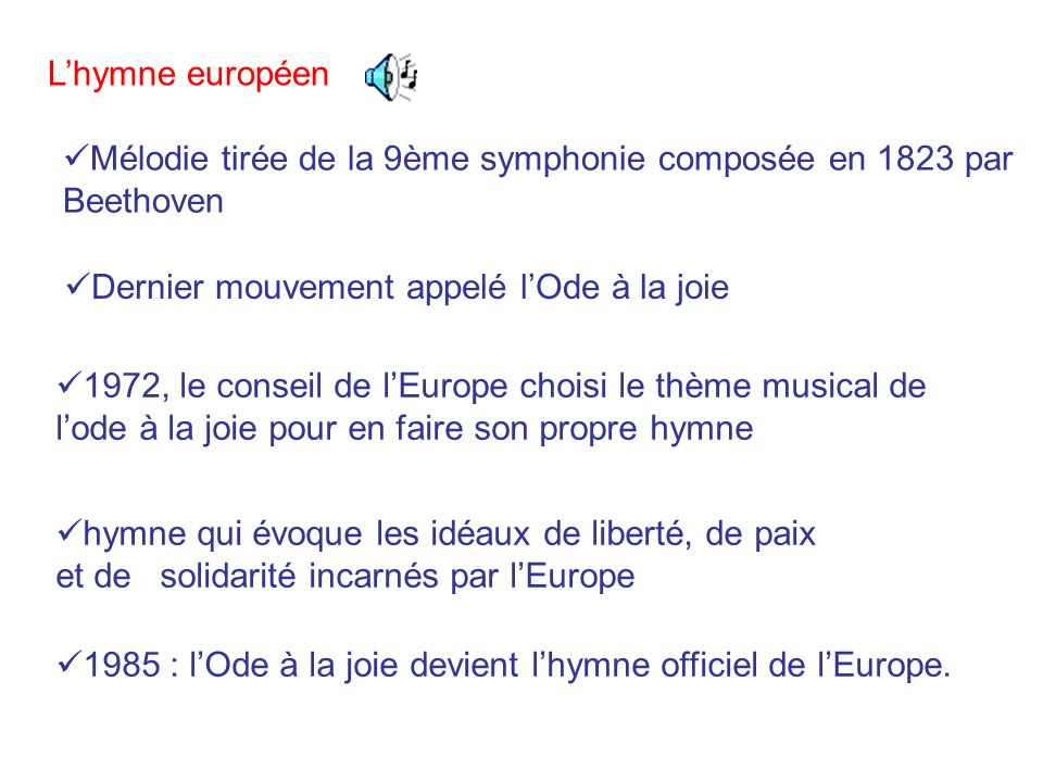 L'hymne européen Mélodie tirée de la 9ème symphonie composée en 1823 par Beethoven. Dernier mouvement appelé l'Ode à la joie.