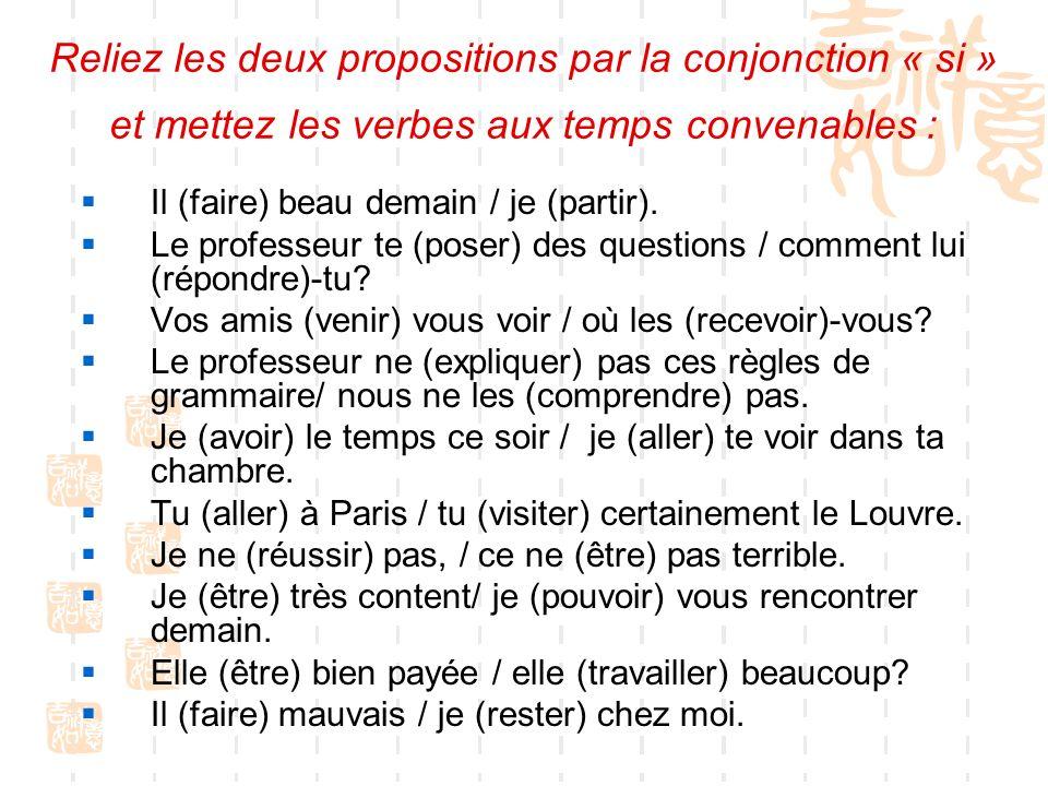 Reliez les deux propositions par la conjonction « si » et mettez les verbes aux temps convenables :