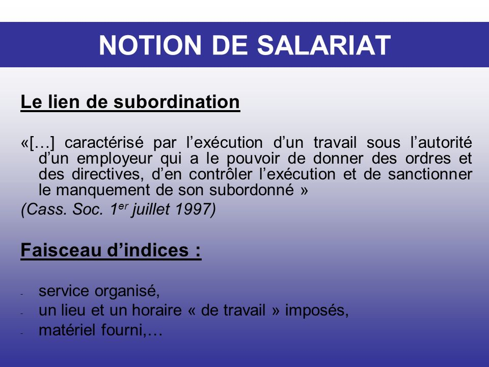 NOTION DE SALARIAT Le lien de subordination Faisceau d'indices :