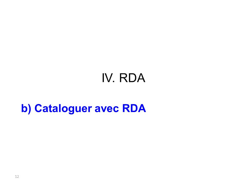IV. RDA b) Cataloguer avec RDA 12