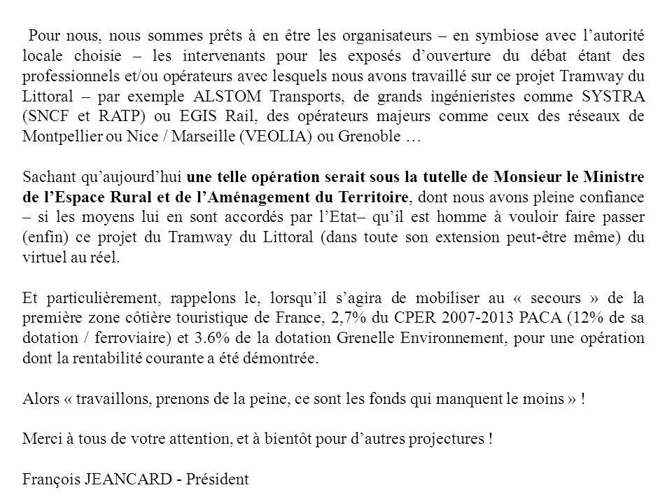 Pour nous, nous sommes prêts à en être les organisateurs – en symbiose avec l'autorité locale choisie – les intervenants pour les exposés d'ouverture du débat étant des professionnels et/ou opérateurs avec lesquels nous avons travaillé sur ce projet Tramway du Littoral – par exemple ALSTOM Transports, de grands ingénieristes comme SYSTRA (SNCF et RATP) ou EGIS Rail, des opérateurs majeurs comme ceux des réseaux de Montpellier ou Nice / Marseille (VEOLIA) ou Grenoble …