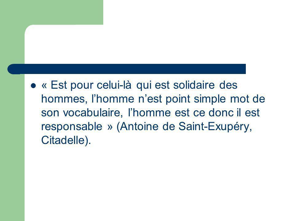 « Est pour celui-là qui est solidaire des hommes, l'homme n'est point simple mot de son vocabulaire, l'homme est ce donc il est responsable » (Antoine de Saint-Exupéry, Citadelle).