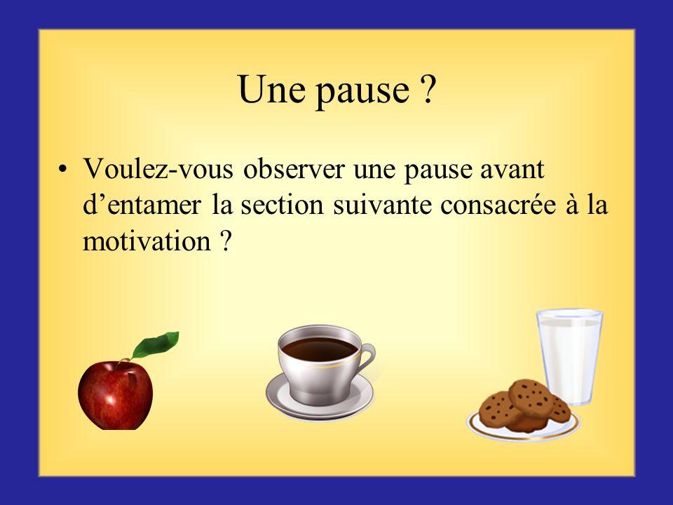 Une pause Voulez-vous observer une pause avant d'entamer la section suivante consacrée à la motivation