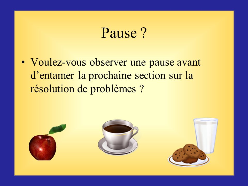 Pause Voulez-vous observer une pause avant d'entamer la prochaine section sur la résolution de problèmes