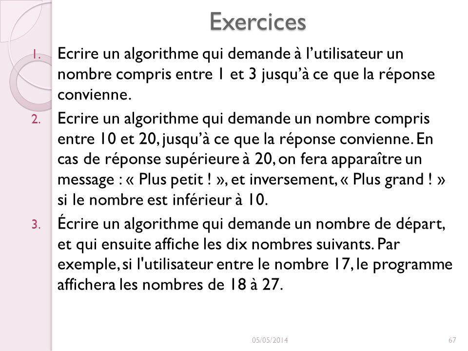 Exercices Ecrire un algorithme qui demande à l'utilisateur un nombre compris entre 1 et 3 jusqu'à ce que la réponse convienne.