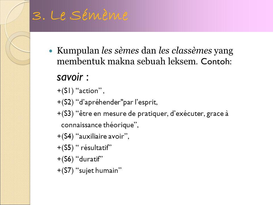 3. Le Sémème Kumpulan les sèmes dan les classèmes yang membentuk makna sebuah leksem. Contoh: savoir :